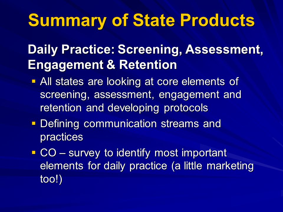 Summary of State Products Daily Practice: Screening, Assessment, Engagement & Retention  All states are looking at core elements of screening, assessment, engagement and retention and developing protocols  Defining communication streams and practices  CO – survey to identify most important elements for daily practice (a little marketing too!)
