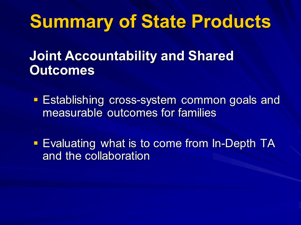 Summary of State Products Joint Accountability and Shared Outcomes  Establishing cross-system common goals and measurable outcomes for families  Evaluating what is to come from In-Depth TA and the collaboration