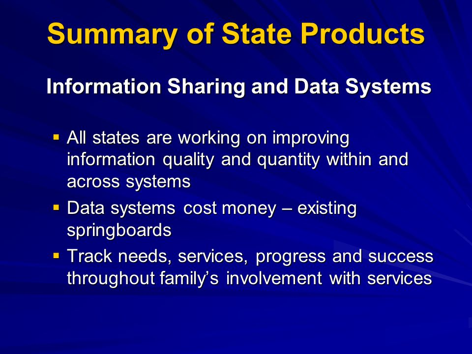 Summary of State Products Information Sharing and Data Systems  All states are working on improving information quality and quantity within and across systems  Data systems cost money – existing springboards  Track needs, services, progress and success throughout family's involvement with services