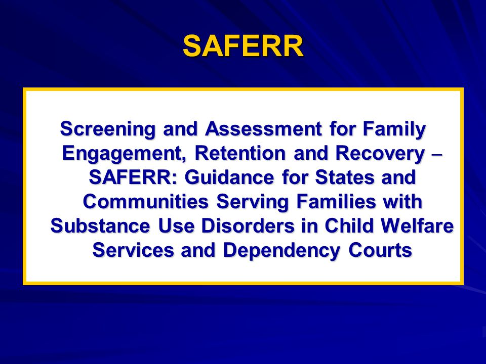 SAFERR Screening and Assessment for Family Engagement, Retention and Recovery – SAFERR: Guidance for States and Communities Serving Families with Substance Use Disorders in Child Welfare Services and Dependency Courts