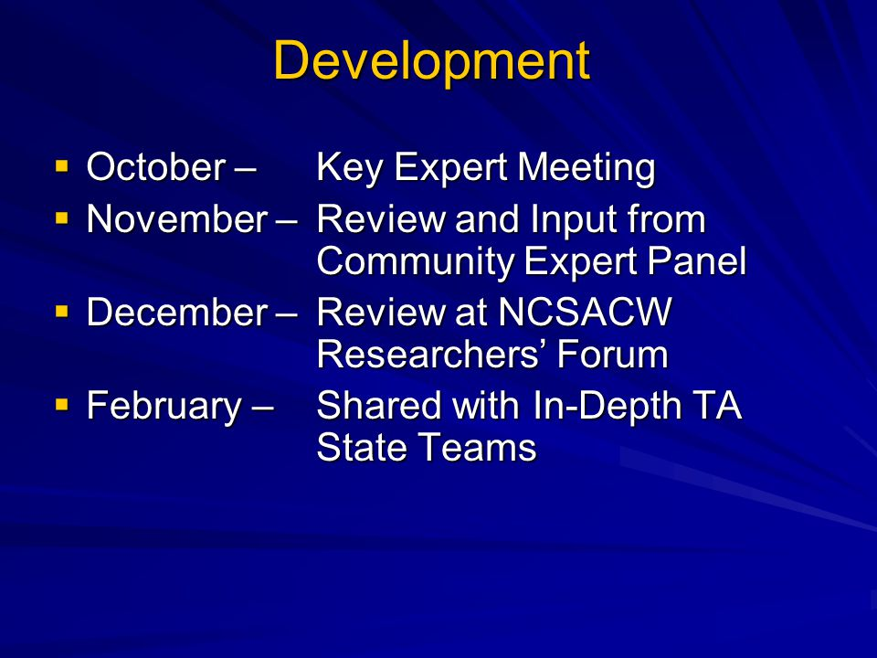 Development  October – Key Expert Meeting  November – Review and Input from Community Expert Panel  December – Review at NCSACW Researchers' Forum  February – Shared with In-Depth TA State Teams
