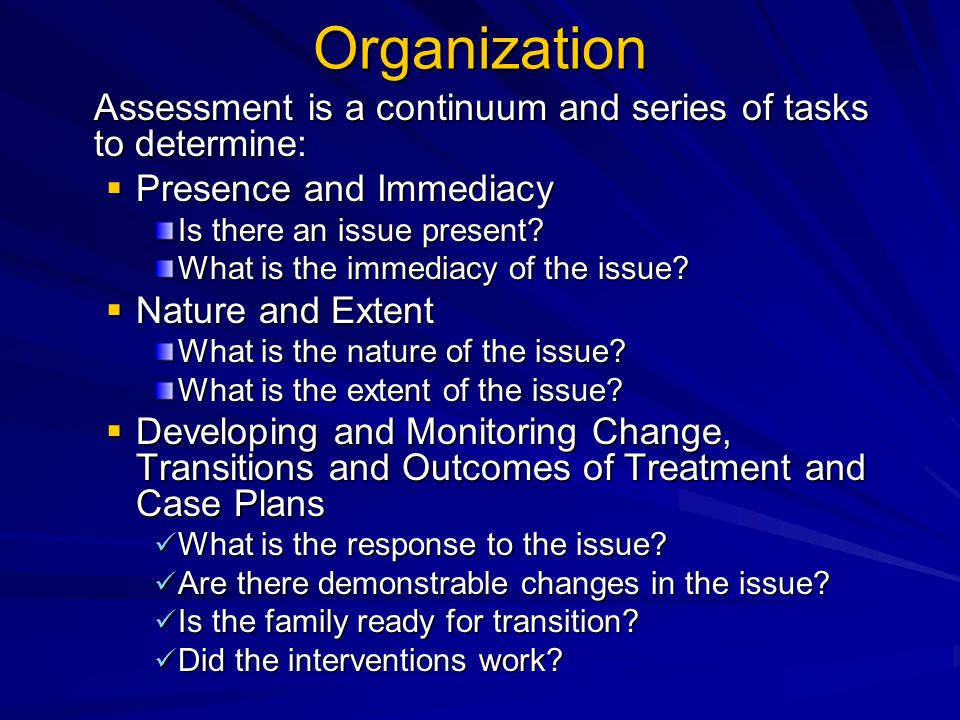 Organization Assessment is a continuum and series of tasks to determine:  Presence and Immediacy Is there an issue present.