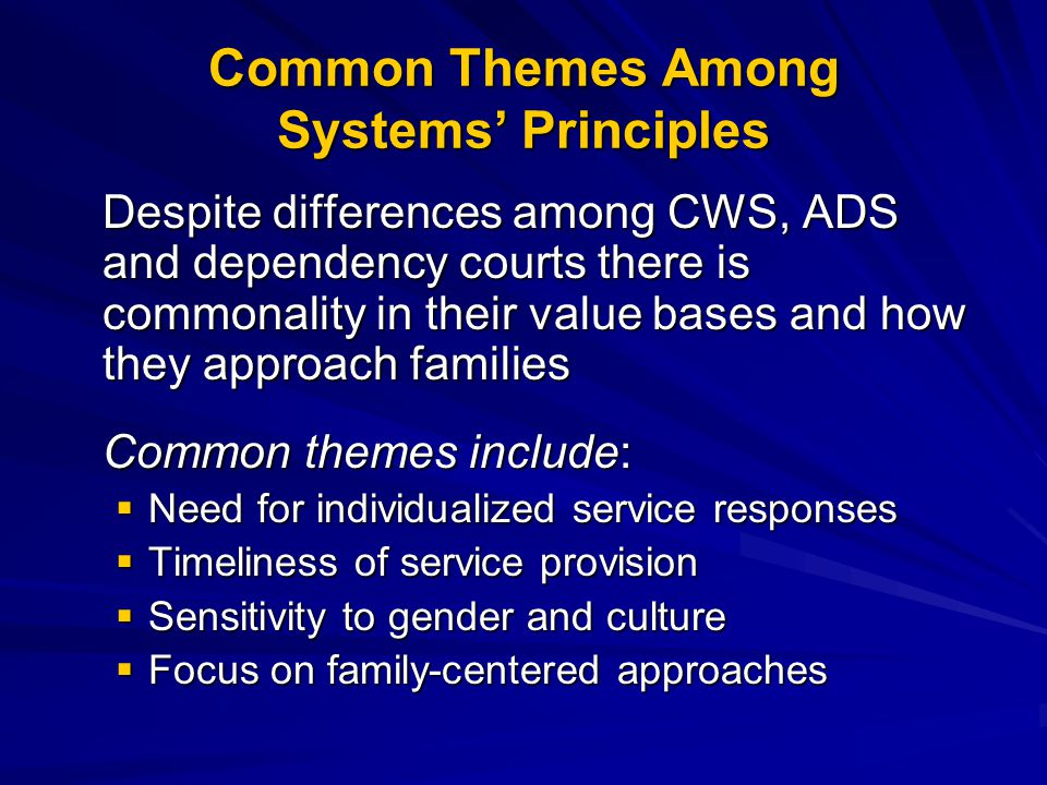 Common Themes Among Systems' Principles Despite differences among CWS, ADS and dependency courts there is commonality in their value bases and how they approach families Common themes include:  Need for individualized service responses  Timeliness of service provision  Sensitivity to gender and culture  Focus on family-centered approaches