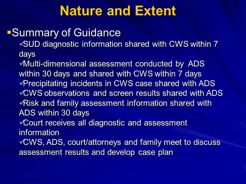 Nature and Extent  Summary of Guidance SUD diagnostic information shared with CWS within 7 days SUD diagnostic information shared with CWS within 7 days Multi-dimensional assessment conducted by ADS within 30 days and shared with CWS within 7 days Multi-dimensional assessment conducted by ADS within 30 days and shared with CWS within 7 days Precipitating incidents in CWS case shared with ADS Precipitating incidents in CWS case shared with ADS CWS observations and screen results shared with ADS CWS observations and screen results shared with ADS Risk and family assessment information shared with ADS within 30 days Risk and family assessment information shared with ADS within 30 days Court receives all diagnostic and assessment information Court receives all diagnostic and assessment information CWS, ADS, court/attorneys and family meet to discuss assessment results and develop case plan CWS, ADS, court/attorneys and family meet to discuss assessment results and develop case plan