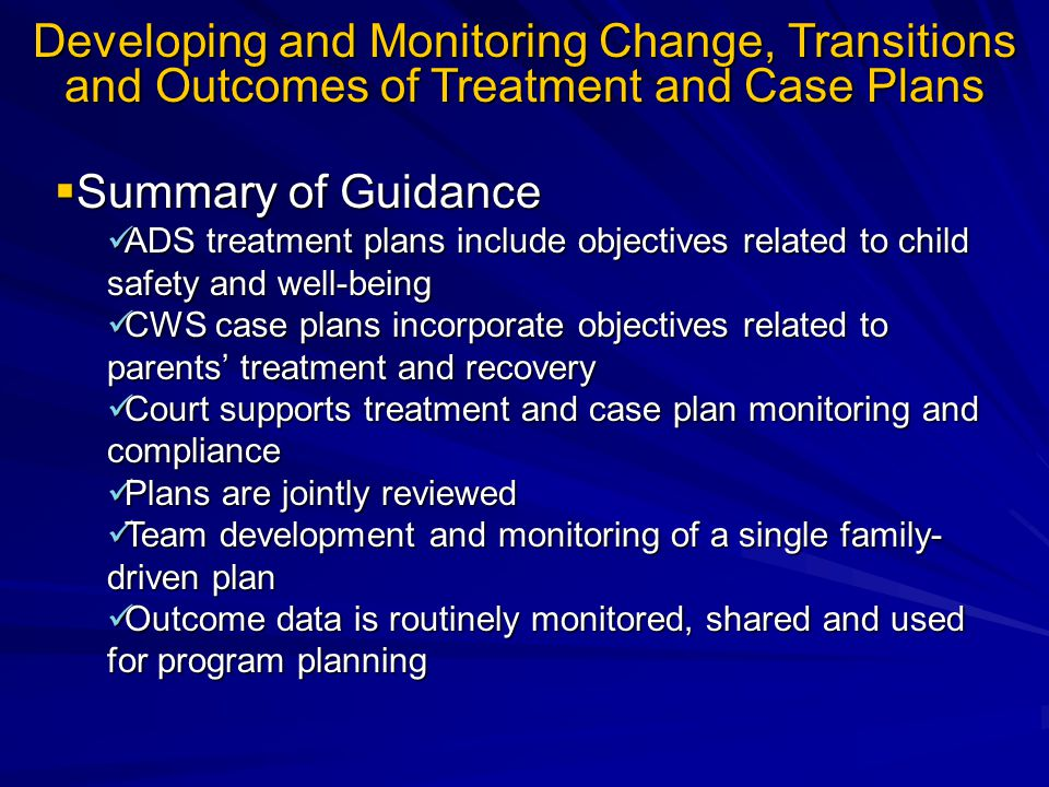 Developing and Monitoring Change, Transitions and Outcomes of Treatment and Case Plans  Summary of Guidance ADS treatment plans include objectives related to child safety and well-being ADS treatment plans include objectives related to child safety and well-being CWS case plans incorporate objectives related to parents' treatment and recovery CWS case plans incorporate objectives related to parents' treatment and recovery Court supports treatment and case plan monitoring and compliance Court supports treatment and case plan monitoring and compliance Plans are jointly reviewed Plans are jointly reviewed Team development and monitoring of a single family- driven plan Team development and monitoring of a single family- driven plan Outcome data is routinely monitored, shared and used for program planning Outcome data is routinely monitored, shared and used for program planning