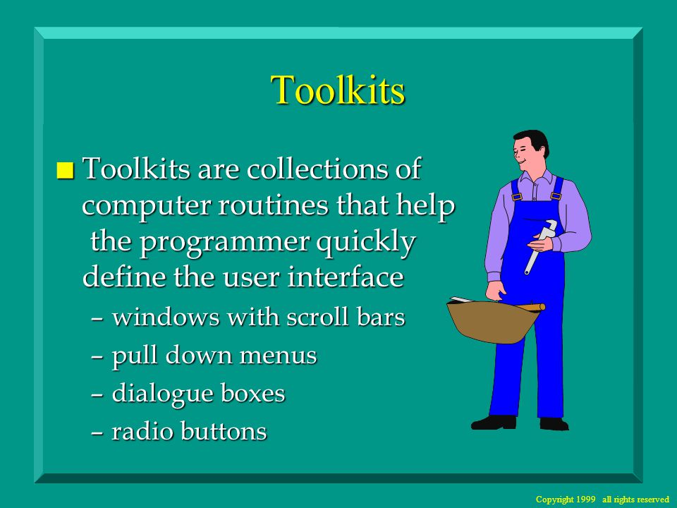 Copyright 1999 all rights reserved Toolkits n Toolkits are collections of computer routines that help the programmer quickly define the user interface –windows with scroll bars –pull down menus –dialogue boxes –radio buttons