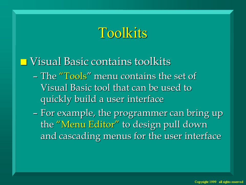 Copyright 1999 all rights reserved Toolkits n Visual Basic contains toolkits –The Tools menu contains the set of Visual Basic tool that can be used to quickly build a user interface –For example, the programmer can bring up the Menu Editor to design pull down and cascading menus for the user interface