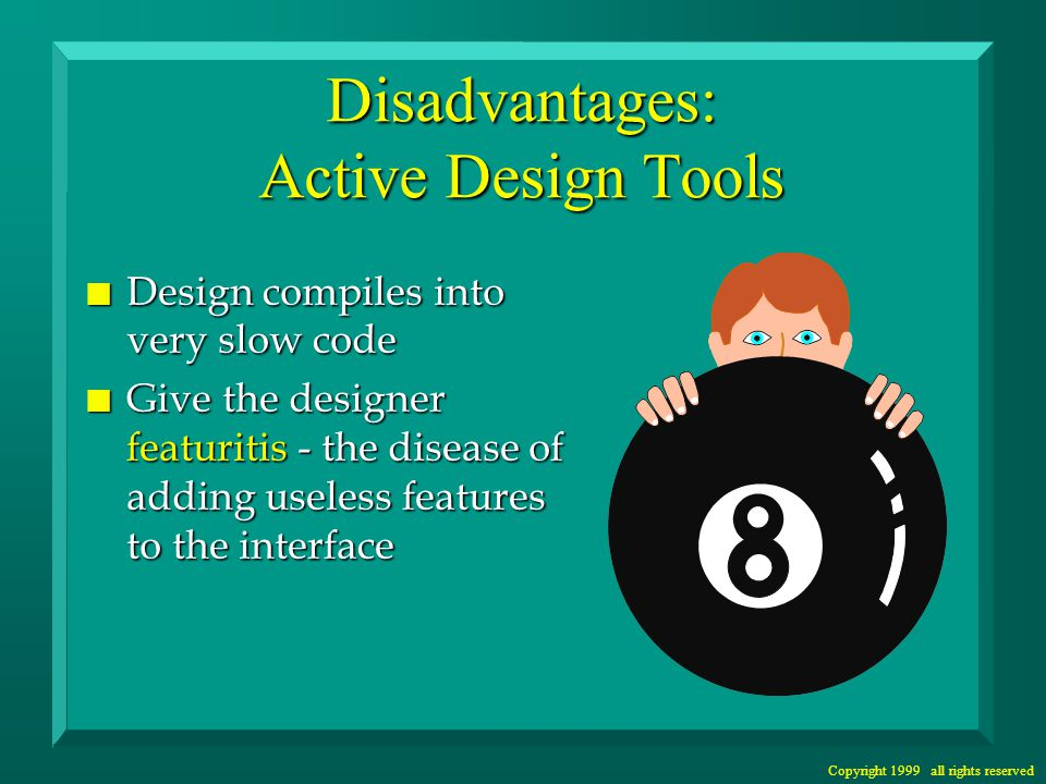 Copyright 1999 all rights reserved Disadvantages: Active Design Tools n Design compiles into very slow code n Give the designer featuritis - the disease of adding useless features to the interface