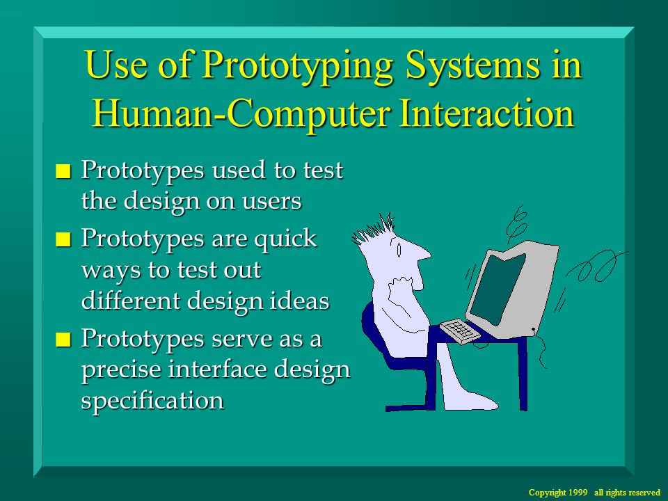 Copyright 1999 all rights reserved Use of Prototyping Systems in Human-Computer Interaction n Prototypes used to test the design on users n Prototypes are quick ways to test out different design ideas n Prototypes serve as a precise interface design specification