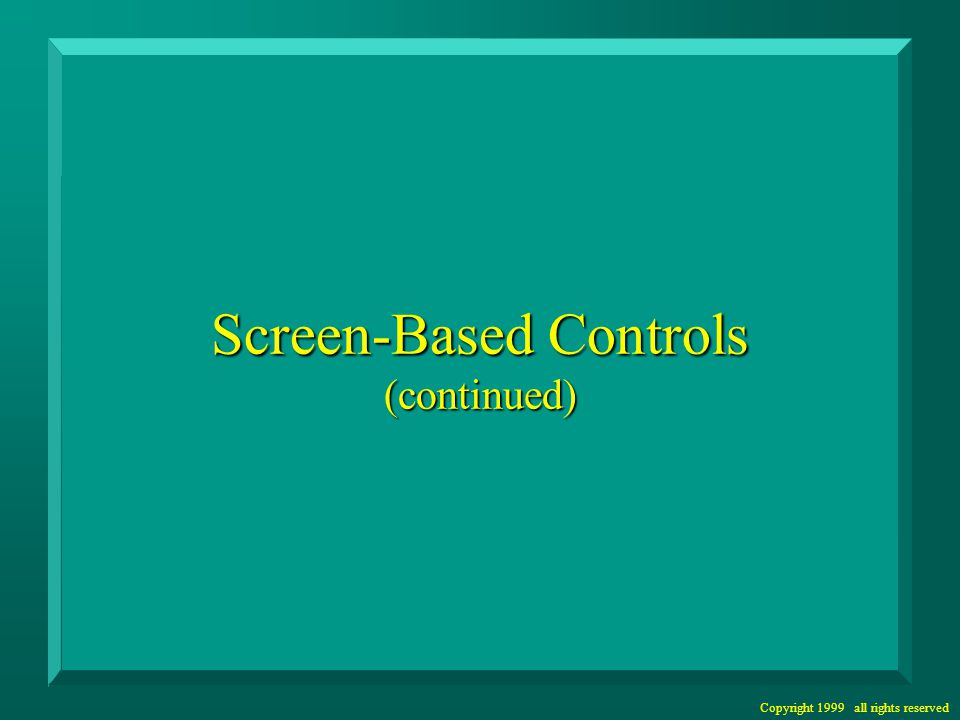 Copyright 1999 all rights reserved Screen-Based Controls (continued)