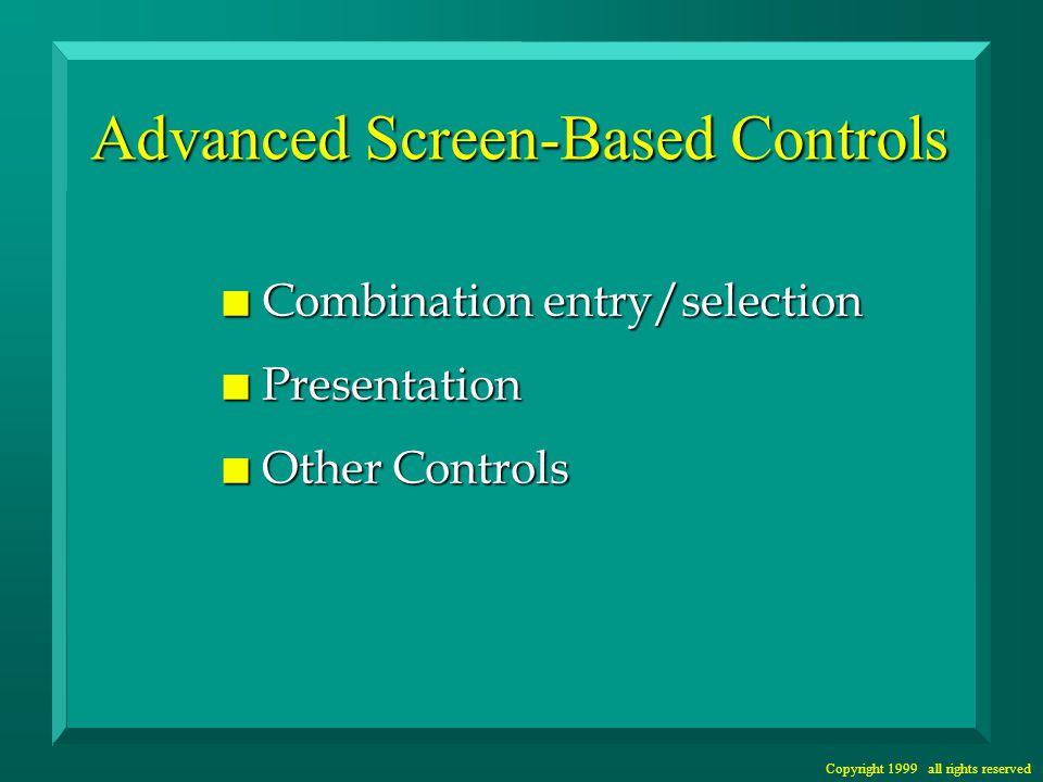 Copyright 1999 all rights reserved Advanced Screen-Based Controls n Combination entry/selection n Presentation n Other Controls