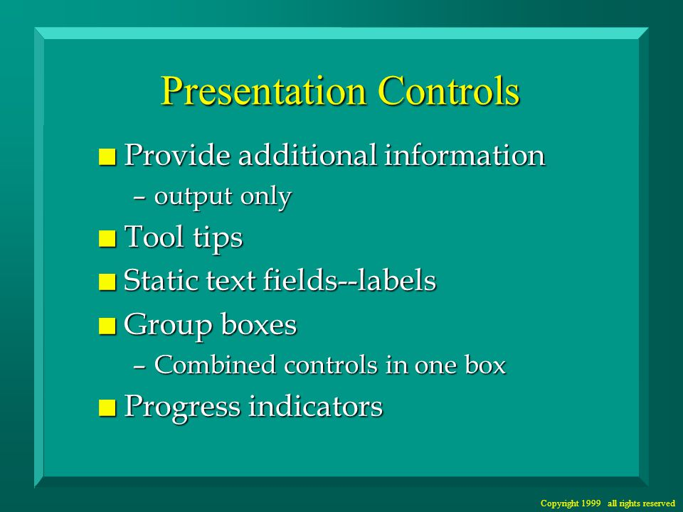 Copyright 1999 all rights reserved Presentation Controls n Provide additional information –output only n Tool tips n Static text fields--labels n Group boxes –Combined controls in one box n Progress indicators