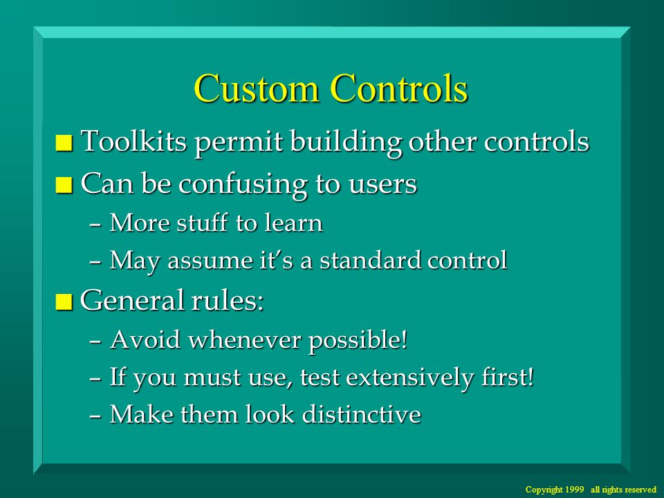 Copyright 1999 all rights reserved Custom Controls n Toolkits permit building other controls n Can be confusing to users –More stuff to learn –May assume it's a standard control n General rules: –Avoid whenever possible.