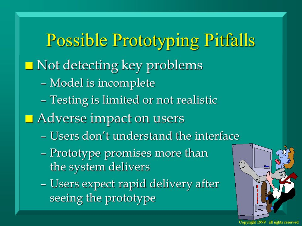 Copyright 1999 all rights reserved Possible Prototyping Pitfalls n Not detecting key problems –Model is incomplete –Testing is limited or not realistic n Adverse impact on users –Users don't understand the interface –Prototype promises more than the system delivers –Users expect rapid delivery after seeing the prototype
