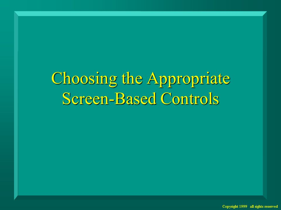 Copyright 1999 all rights reserved Choosing the Appropriate Screen-Based Controls