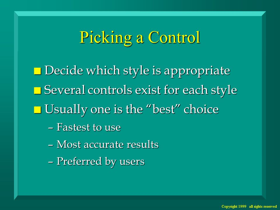 Copyright 1999 all rights reserved Picking a Control n Decide which style is appropriate n Several controls exist for each style n Usually one is the best choice –Fastest to use –Most accurate results –Preferred by users