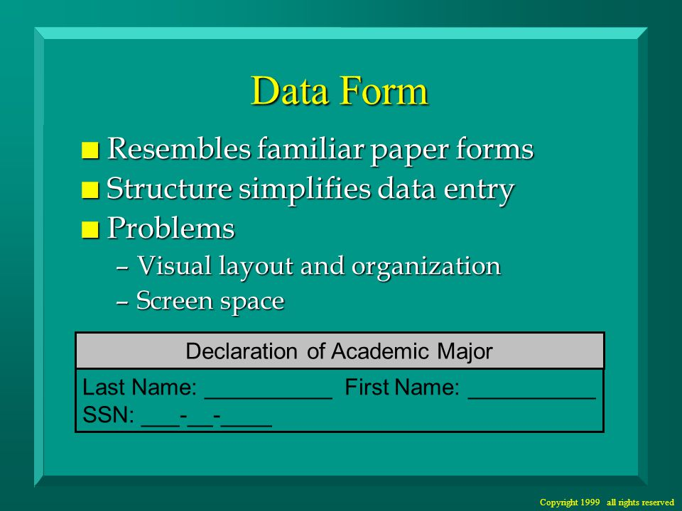 Copyright 1999 all rights reserved Data Form n Resembles familiar paper forms n Structure simplifies data entry n Problems –Visual layout and organization –Screen space Last Name: __________ First Name: __________ SSN: ___-__-____ Declaration of Academic Major