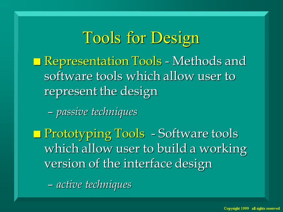 Copyright 1999 all rights reserved Tools for Design n Representation Tools - Methods and software tools which allow user to represent the design – passive techniques n Prototyping Tools - Software tools which allow user to build a working version of the interface design – active techniques