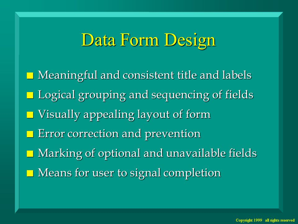 Copyright 1999 all rights reserved Data Form Design n Meaningful and consistent title and labels n Logical grouping and sequencing of fields n Visually appealing layout of form n Error correction and prevention n Marking of optional and unavailable fields n Means for user to signal completion
