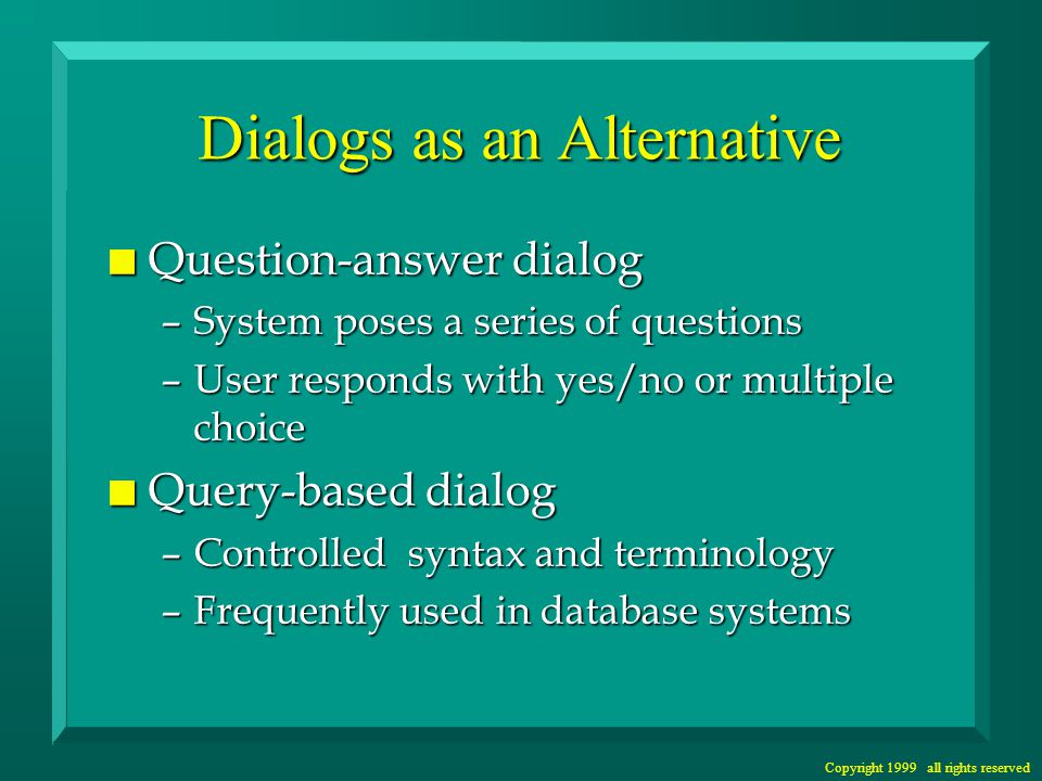 Copyright 1999 all rights reserved Dialogs as an Alternative n Question-answer dialog –System poses a series of questions –User responds with yes/no or multiple choice n Query-based dialog –Controlled syntax and terminology –Frequently used in database systems