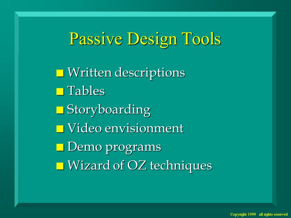 Copyright 1999 all rights reserved Disadvantages: Passive Design Tools n Can be as difficult to use as programming n None of the tools help us recognize user problems - e.g., record user errors