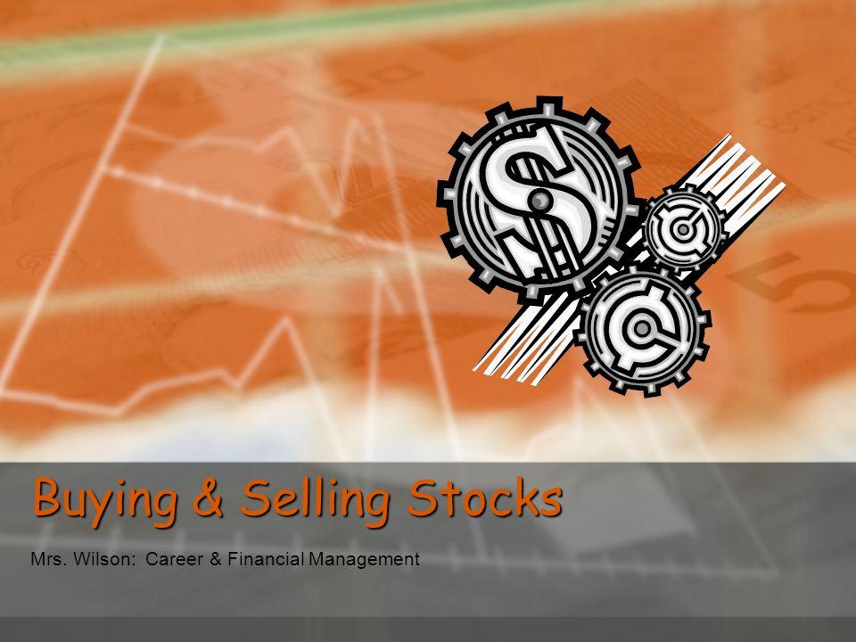 Buying & Selling Stocks Mrs. Wilson: Career & Financial Management