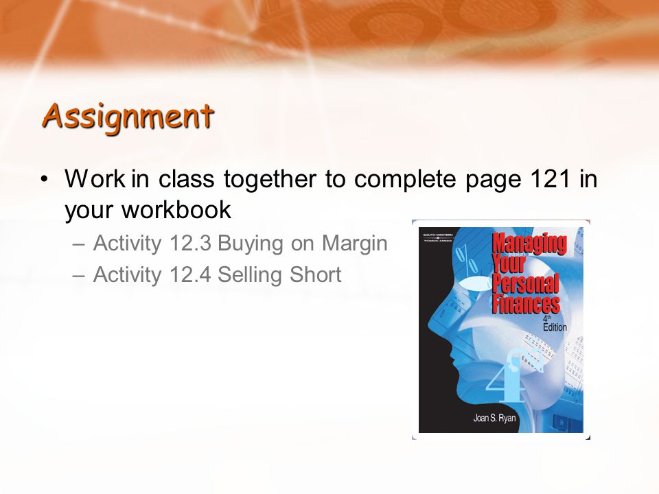 Assignment Work in class together to complete page 121 in your workbook –Activity 12.3 Buying on Margin –Activity 12.4 Selling Short