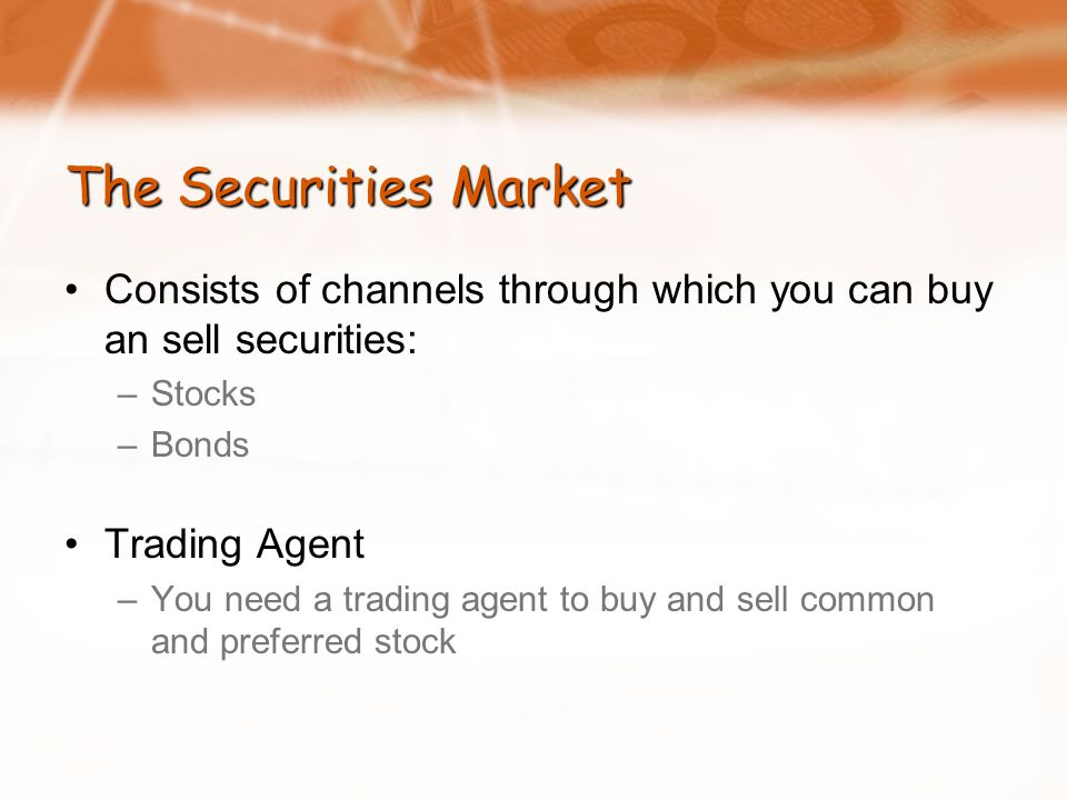 The Securities Market Consists of channels through which you can buy an sell securities: –Stocks –Bonds Trading Agent –You need a trading agent to buy and sell common and preferred stock