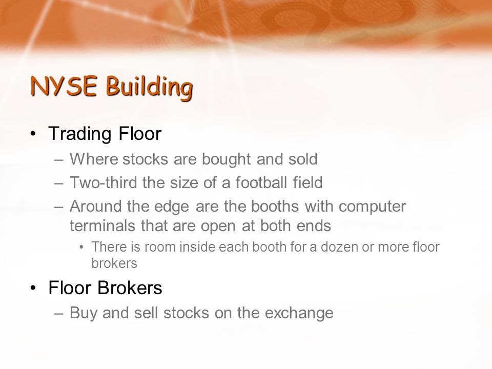 NYSE Building Trading Floor –Where stocks are bought and sold –Two-third the size of a football field –Around the edge are the booths with computer terminals that are open at both ends There is room inside each booth for a dozen or more floor brokers Floor Brokers –Buy and sell stocks on the exchange
