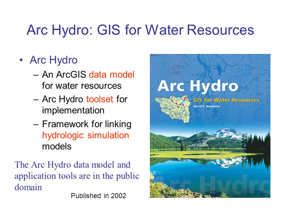 Arc Hydro: GIS for Water Resources Arc Hydro –An ArcGIS data model for water resources –Arc Hydro toolset for implementation –Framework for linking hy