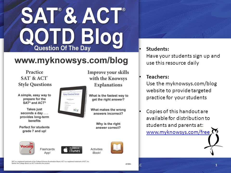 The SAT QOTD ProblemSAT QOTD Problem 5/1/2015Knowsys Educational Services LLC12 1.Provides a question each day 1.Math 2.Critical Reading 3.Writing 2.Benefits 1.Written by the publishers of the SAT 2.Shows what percentage of students answered the problem correctly 3.Drawbacks 1.Only has the 7 most recent questions 2.Is not searchable 3.Has College Board explanations, which can be long and cumbersome 4.Repeats questions on a relatively short cycle