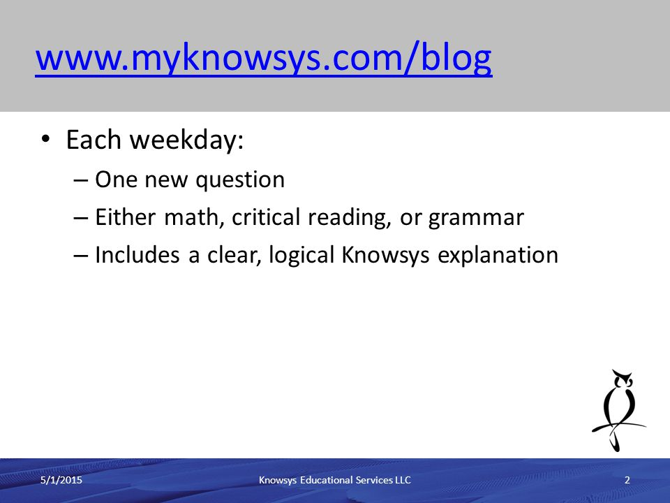 The ACT QOTD ProblemACT QOTD Problem 5/1/2015Knowsys Educational Services LLC13 1.Provides a question each day 1.Math 2.Critical Reading 3.English 4.Science 2.Benefits 1.Written by the publishers of the ACT 3.Drawbacks 1.Only shows today's question (no history) 2.Is not searchable 3.Has ACT explanations, which can be long and cumbersome 4.Repeats questions on a very short cycle (even shorter than the SAT cycle)