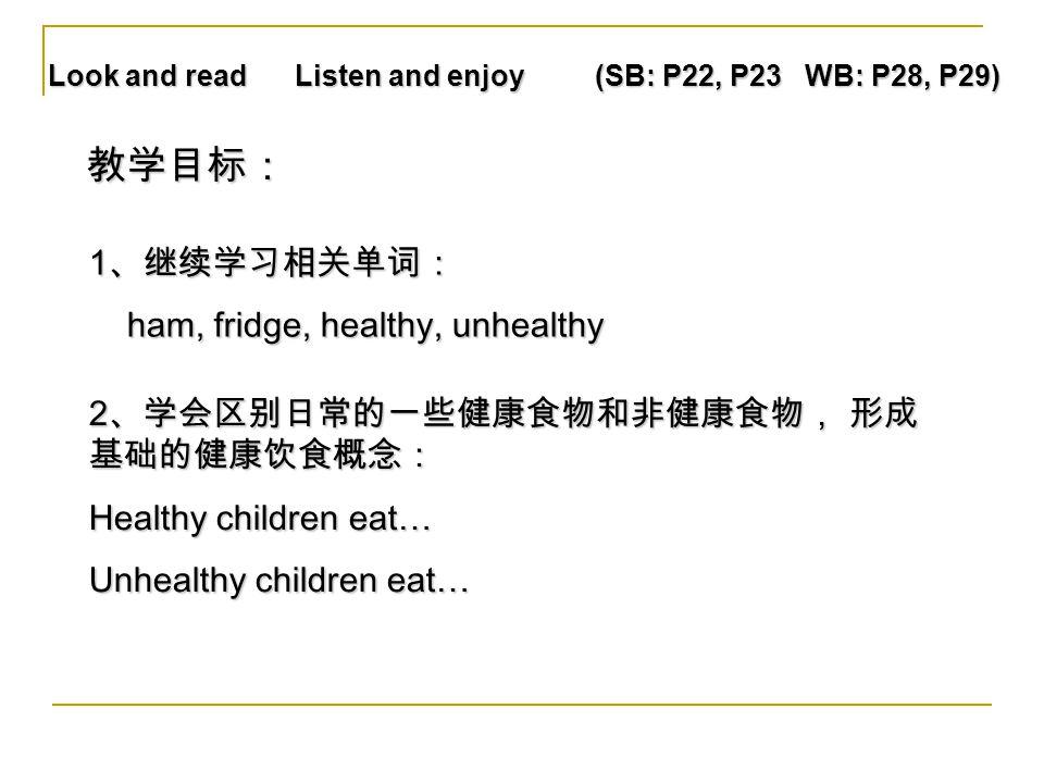 Look and read Listen and enjoy (SB: P22, P23 WB: P28, P29) 1 、继续学习相关单词: ham, fridge, healthy, unhealthy ham, fridge, healthy, unhealthy 2 、学会区别日常的一些健康食物和非健康食物, 形成 基础的健康饮食概念: Healthy children eat… Unhealthy children eat… 教学目标: