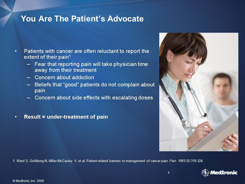 5 © Medtronic, Inc. 2009 You Are The Patient's Advocate Patients with cancer are often reluctant to report the extent of their pain 1 –Fear that repor