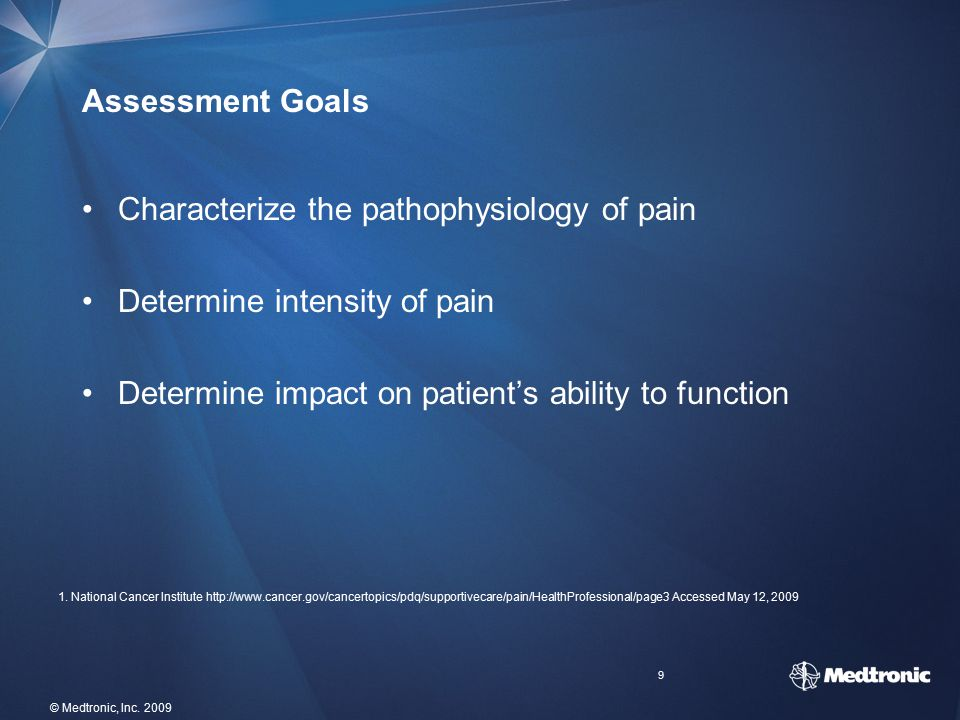 9 © Medtronic, Inc. 2009 Assessment Goals Characterize the pathophysiology of pain Determine intensity of pain Determine impact on patient's ability t