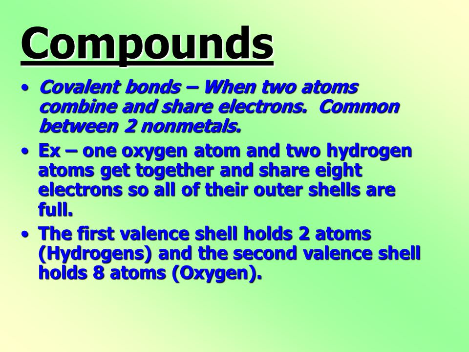 Compounds Covalent bonds – When two atoms combine and share electrons.