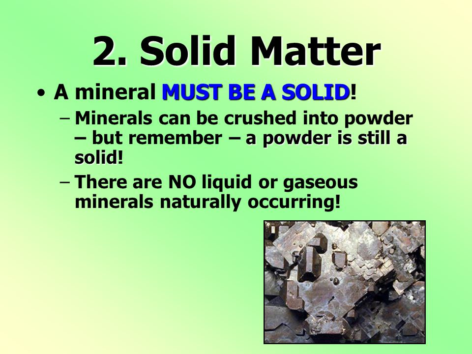 2.Solid Matter MUST BE A SOLIDA mineral MUST BE A SOLID.
