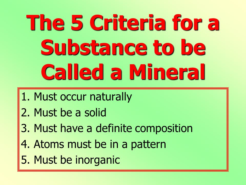 The 5 Criteria for a Substance to be Called a Mineral 1. Must occur naturally 2. Must be a solid 3. Must have a definite composition 4. Atoms must be