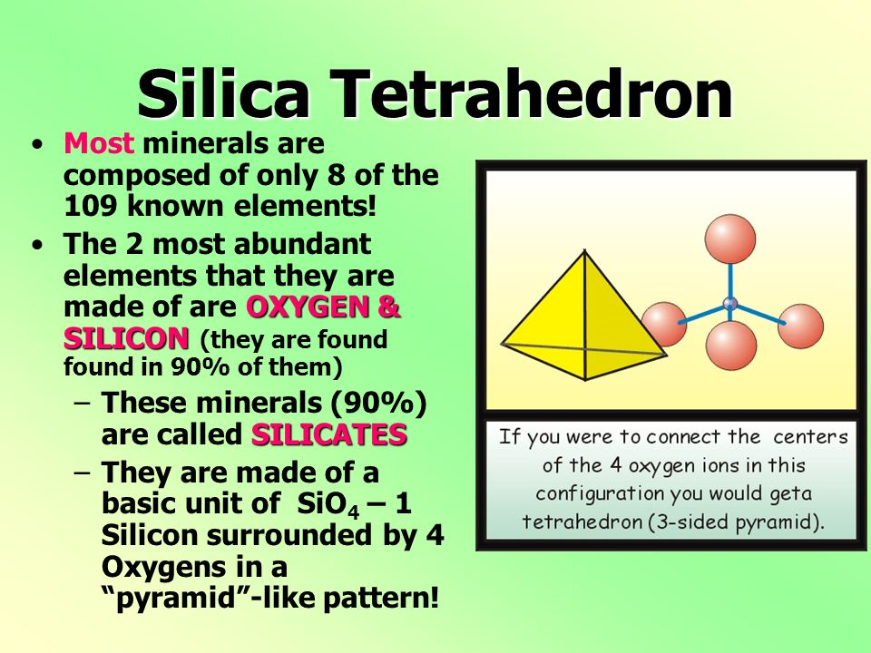 Silica Tetrahedron Most minerals are composed of only 8 of the 109 known elements! OXYGEN & SILICONThe 2 most abundant elements that they are made of