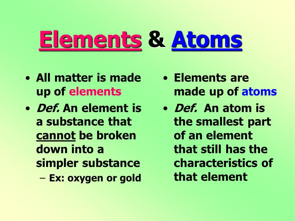 Elements & Atoms All matter is made up of elements Def. An element is a substance that cannot be broken down into a simpler substance –Ex: oxygen or g