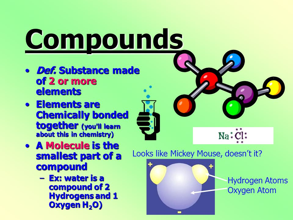 Compounds Def.Substance made of 2 or more elementsDef.