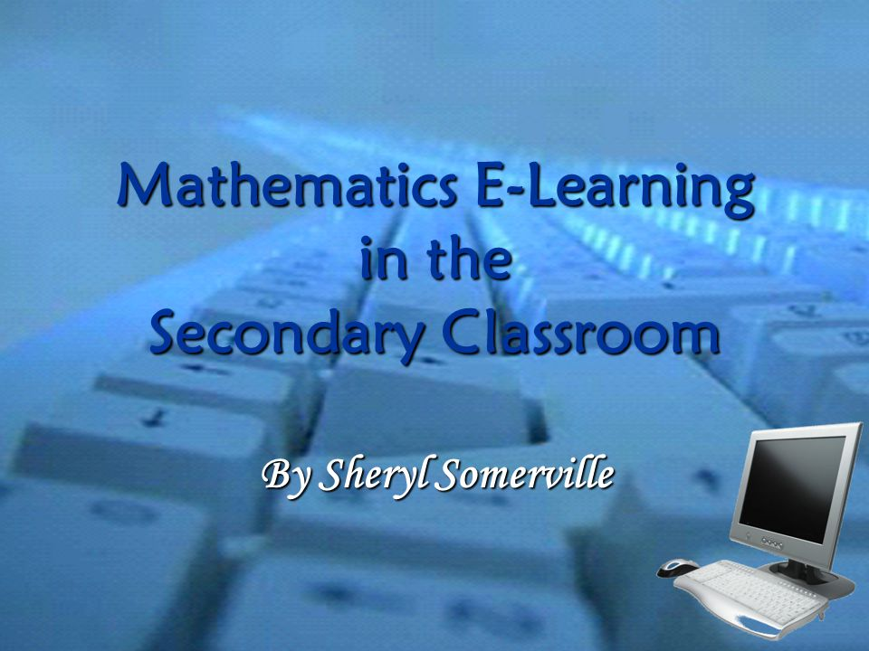 Mathematics E-Learning in the Secondary Classroom By Sheryl Somerville