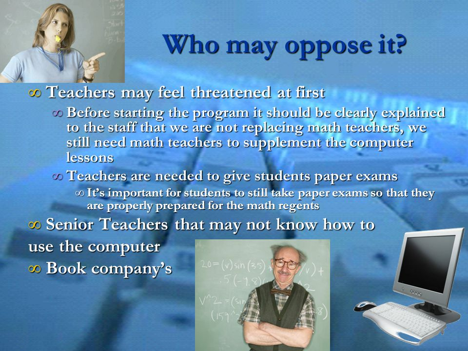 Who may oppose it? ∞ Teachers may feel threatened at first ∞ Before starting the program it should be clearly explained to the staff that we are not r