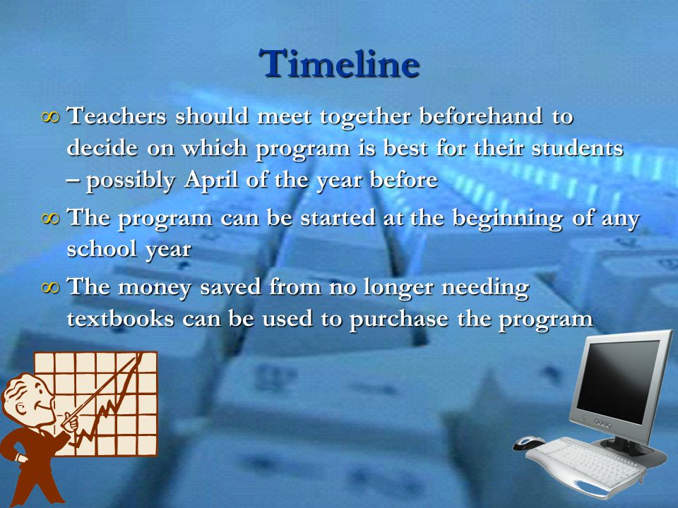 Timeline ∞ Teachers should meet together beforehand to decide on which program is best for their students – possibly April of the year before ∞ The program can be started at the beginning of any school year ∞ The money saved from no longer needing textbooks can be used to purchase the program