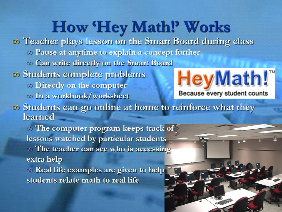 How 'Hey Math!' Works ∞ Teacher plays lesson on the Smart Board during class ∞ Pause at anytime to explain a concept further ∞ Can write directly on the Smart Board ∞ Students complete problems ∞ Directly on the computer ∞ In a workbook/worksheet ∞ Students can go online at home to reinforce what they learned ∞ The computer program keeps track of lessons watched by particular students ∞ The teacher can see who is accessing extra help ∞ Real life examples are given to help students relate math to real life