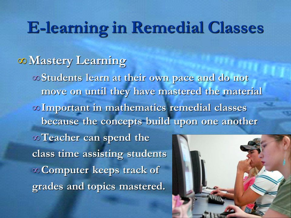 E-learning in Remedial Classes ∞ Mastery Learning ∞ Students learn at their own pace and do not move on until they have mastered the material ∞ Important in mathematics remedial classes because the concepts build upon one another ∞ Teacher can spend the class time assisting students ∞ Computer keeps track of grades and topics mastered.