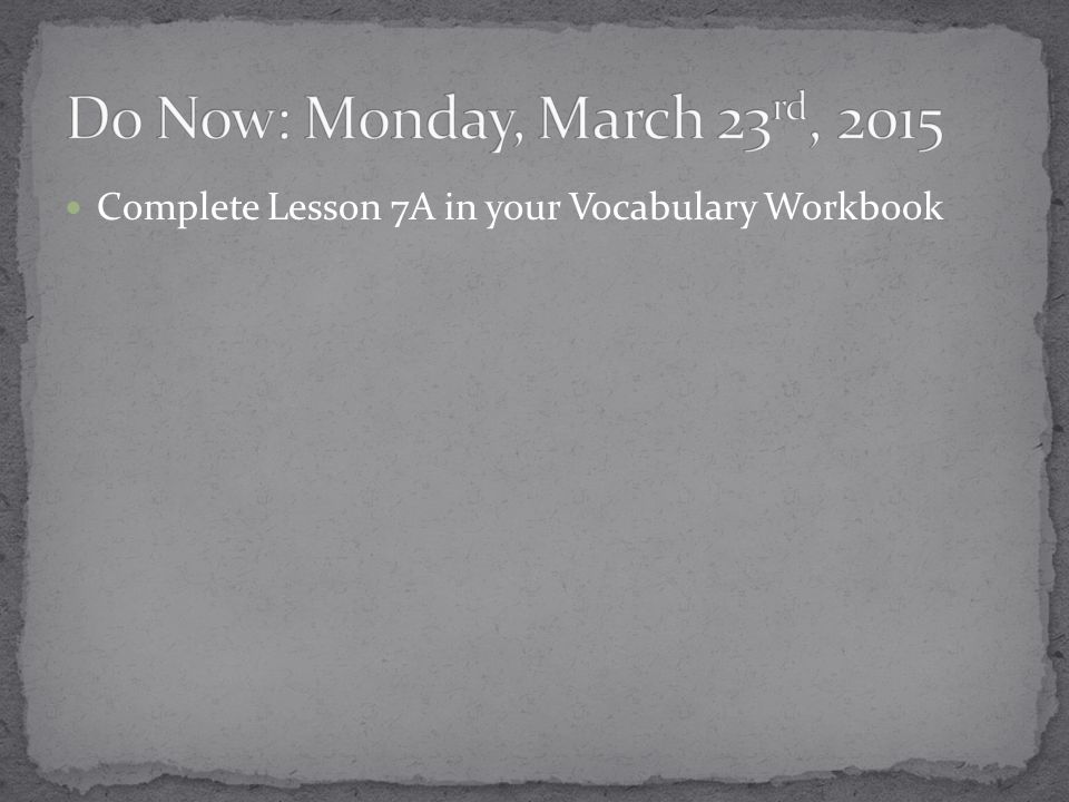 Complete Lesson 7A in your Vocabulary Workbook