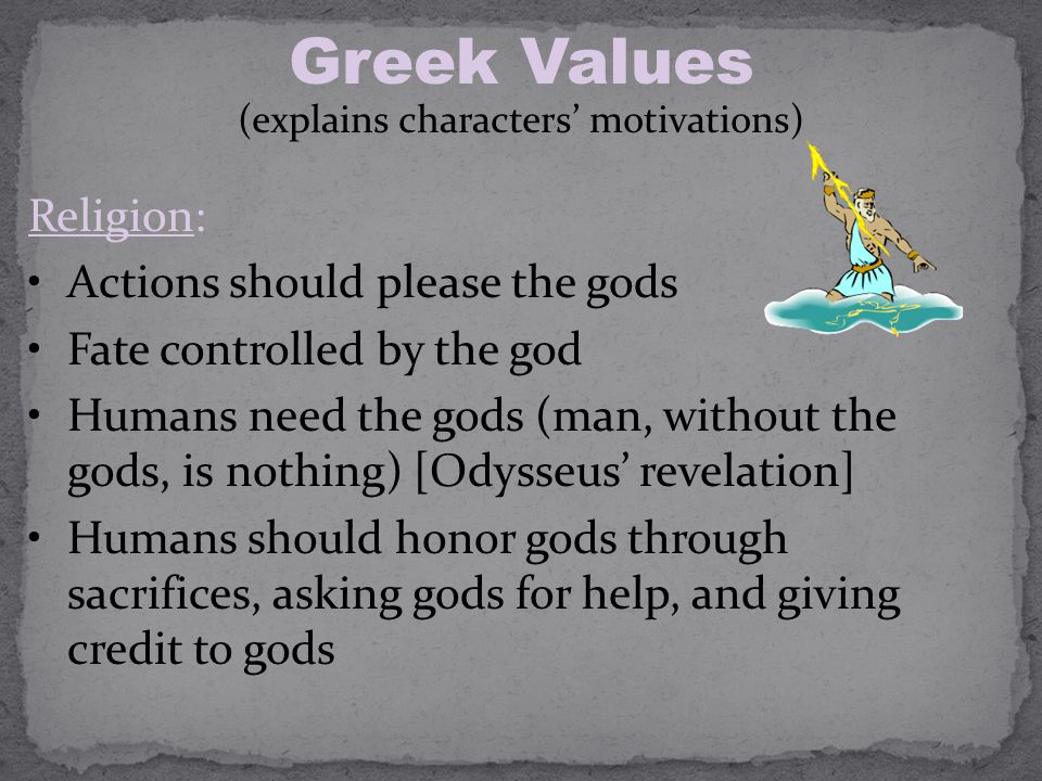 Greek Values (explains characters' motivations) Religion: Actions should please the gods Fate controlled by the god Humans need the gods (man, without the gods, is nothing) [Odysseus' revelation] Humans should honor gods through sacrifices, asking gods for help, and giving credit to gods
