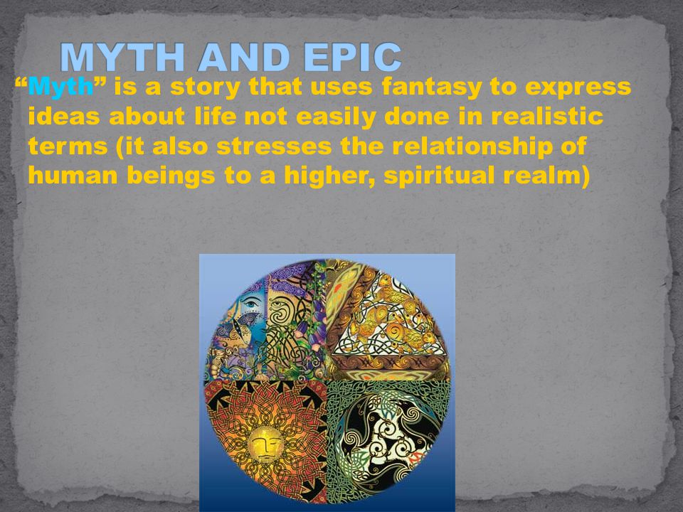 Myth is a story that uses fantasy to express ideas about life not easily done in realistic terms (it also stresses the relationship of human beings to a higher, spiritual realm)