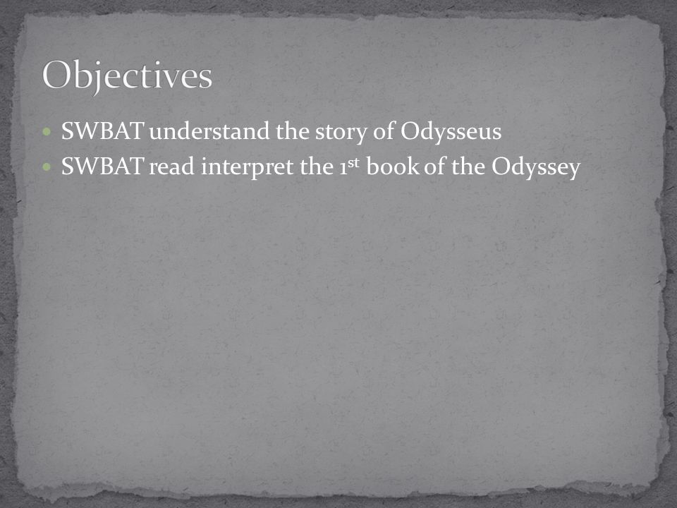 SWBAT understand the story of Odysseus SWBAT read interpret the 1 st book of the Odyssey